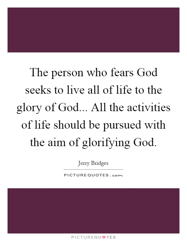The person who fears God seeks to live all of life to the glory of God... All the activities of life should be pursued with the aim of glorifying God Picture Quote #1