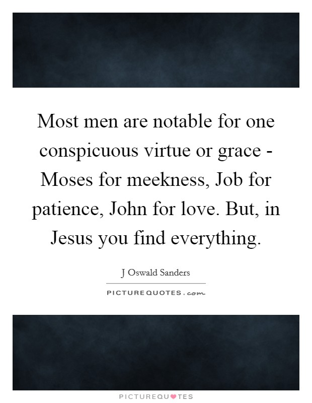 Most men are notable for one conspicuous virtue or grace - Moses for meekness, Job for patience, John for love. But, in Jesus you find everything Picture Quote #1
