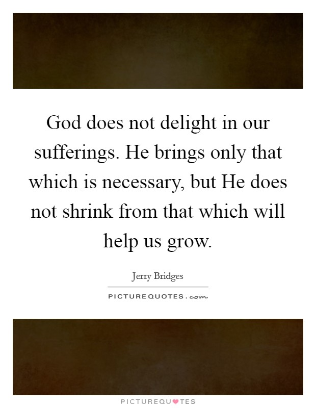 God does not delight in our sufferings. He brings only that which is necessary, but He does not shrink from that which will help us grow Picture Quote #1