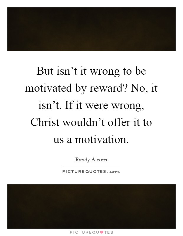 But isn't it wrong to be motivated by reward? No, it isn't. If it were wrong, Christ wouldn't offer it to us a motivation Picture Quote #1