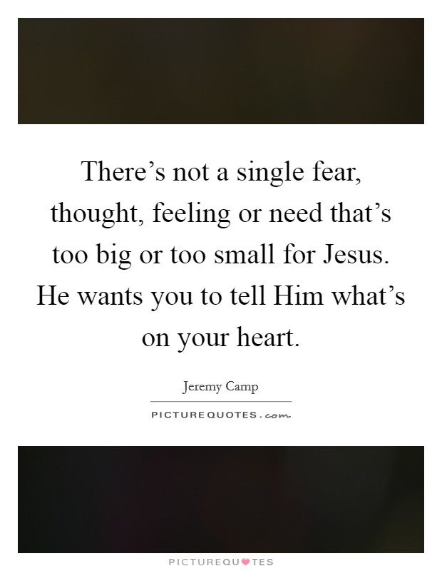 There's not a single fear, thought, feeling or need that's too big or too small for Jesus. He wants you to tell Him what's on your heart Picture Quote #1