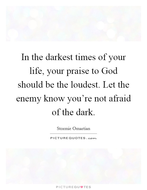 In the darkest times of your life, your praise to God should be the loudest. Let the enemy know you're not afraid of the dark Picture Quote #1