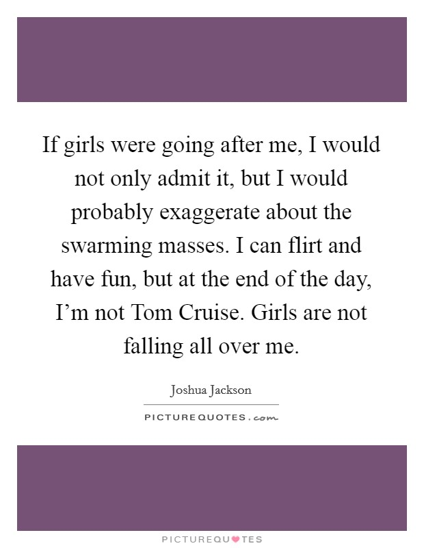 If girls were going after me, I would not only admit it, but I would probably exaggerate about the swarming masses. I can flirt and have fun, but at the end of the day, I'm not Tom Cruise. Girls are not falling all over me Picture Quote #1