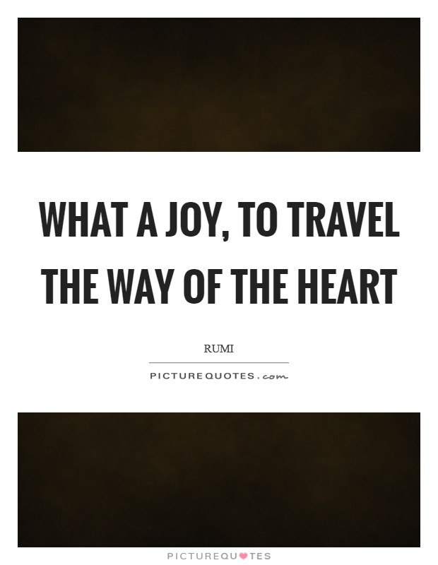 What a Joy, to travel the way of the heart Picture Quote #1