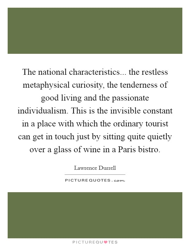 The national characteristics... the restless metaphysical curiosity, the tenderness of good living and the passionate individualism. This is the invisible constant in a place with which the ordinary tourist can get in touch just by sitting quite quietly over a glass of wine in a Paris bistro Picture Quote #1
