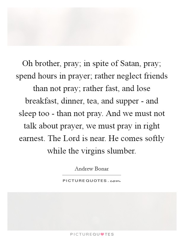 Oh brother, pray; in spite of Satan, pray; spend hours in prayer; rather neglect friends than not pray; rather fast, and lose breakfast, dinner, tea, and supper - and sleep too - than not pray. And we must not talk about prayer, we must pray in right earnest. The Lord is near. He comes softly while the virgins slumber Picture Quote #1