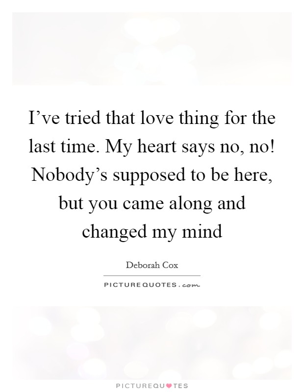 I've tried that love thing for the last time. My heart says no, no! Nobody's supposed to be here, but you came along and changed my mind Picture Quote #1