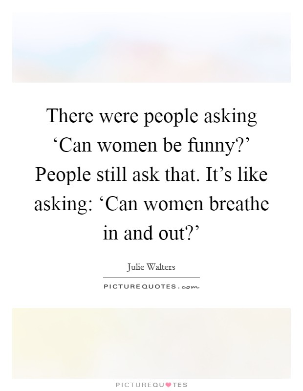 There were people asking 'Can women be funny?' People still ask that. It's like asking: 'Can women breathe in and out?' Picture Quote #1