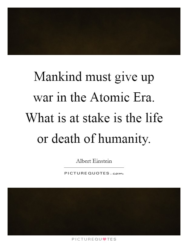Mankind must give up war in the Atomic Era. What is at stake is the life or death of humanity Picture Quote #1