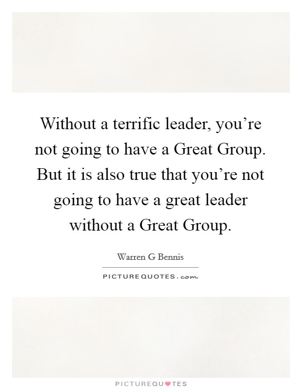Without a terrific leader, you're not going to have a Great Group. But it is also true that you're not going to have a great leader without a Great Group Picture Quote #1