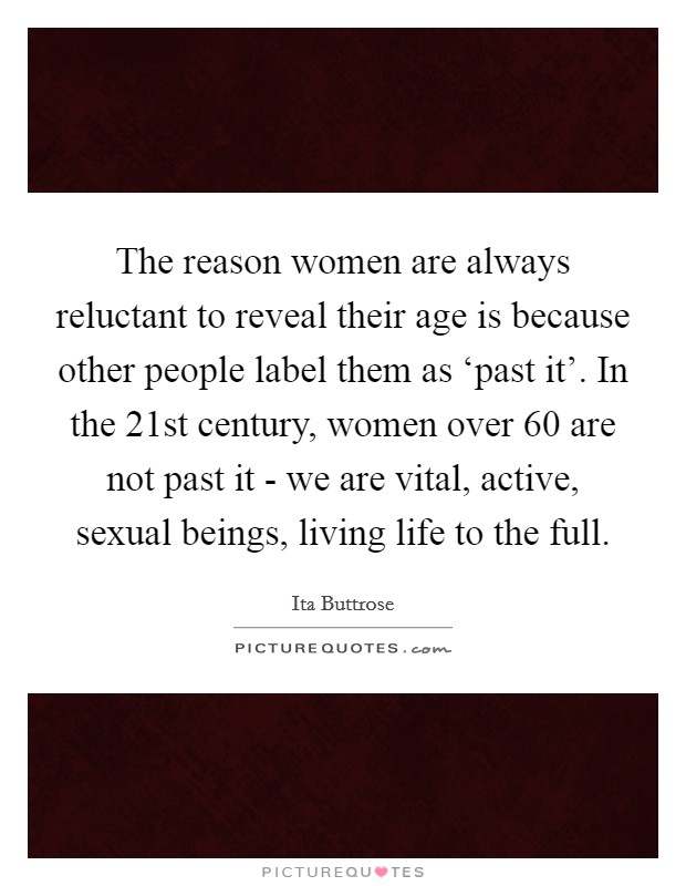 The reason women are always reluctant to reveal their age is because other people label them as 'past it'. In the 21st century, women over 60 are not past it - we are vital, active, sexual beings, living life to the full Picture Quote #1