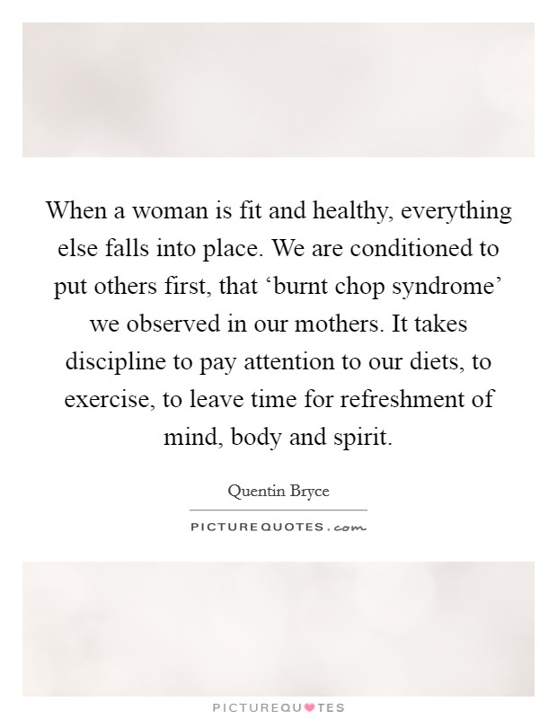 When a woman is fit and healthy, everything else falls into place. We are conditioned to put others first, that 'burnt chop syndrome' we observed in our mothers. It takes discipline to pay attention to our diets, to exercise, to leave time for refreshment of mind, body and spirit Picture Quote #1