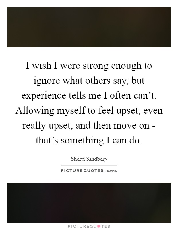 I wish I were strong enough to ignore what others say, but experience tells me I often can't. Allowing myself to feel upset, even really upset, and then move on - that's something I can do Picture Quote #1