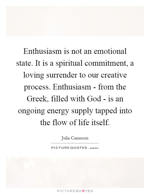 Enthusiasm is not an emotional state. It is a spiritual commitment, a loving surrender to our creative process. Enthusiasm - from the Greek, filled with God - is an ongoing energy supply tapped into the flow of life itself Picture Quote #1