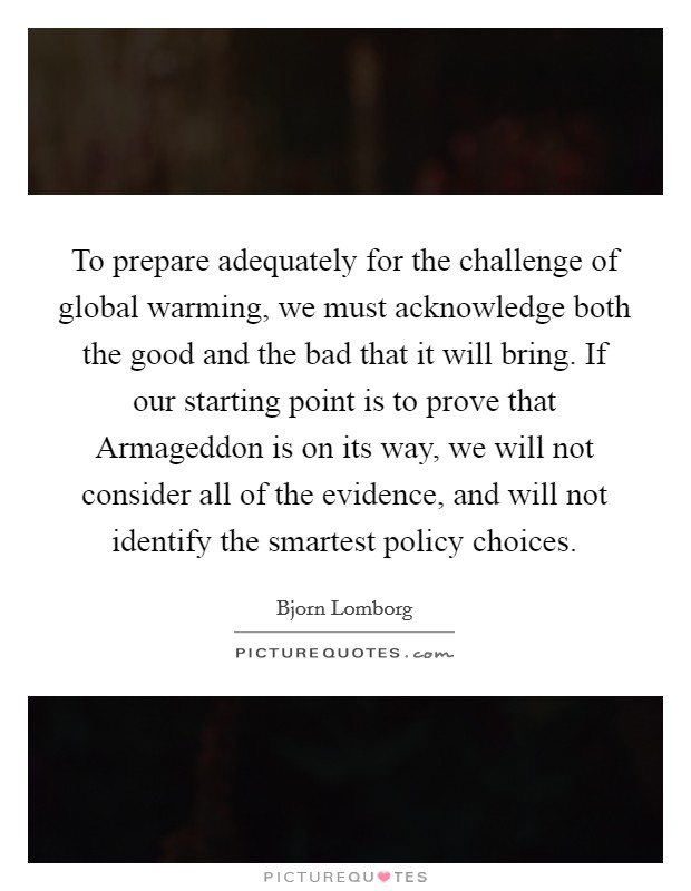 To prepare adequately for the challenge of global warming, we must acknowledge both the good and the bad that it will bring. If our starting point is to prove that Armageddon is on its way, we will not consider all of the evidence, and will not identify the smartest policy choices Picture Quote #1