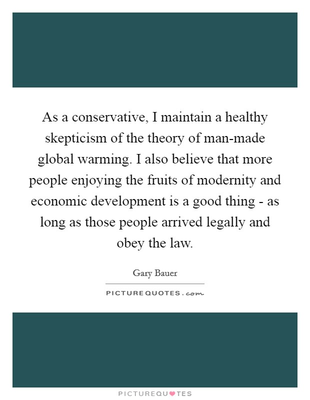 As a conservative, I maintain a healthy skepticism of the theory of man-made global warming. I also believe that more people enjoying the fruits of modernity and economic development is a good thing - as long as those people arrived legally and obey the law Picture Quote #1