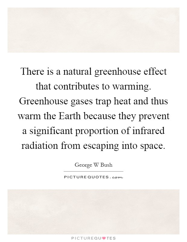 There is a natural greenhouse effect that contributes to warming. Greenhouse gases trap heat and thus warm the Earth because they prevent a significant proportion of infrared radiation from escaping into space Picture Quote #1