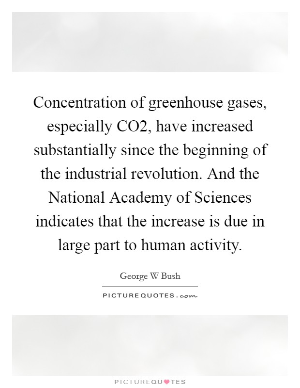 Concentration of greenhouse gases, especially CO2, have increased substantially since the beginning of the industrial revolution. And the National Academy of Sciences indicates that the increase is due in large part to human activity Picture Quote #1