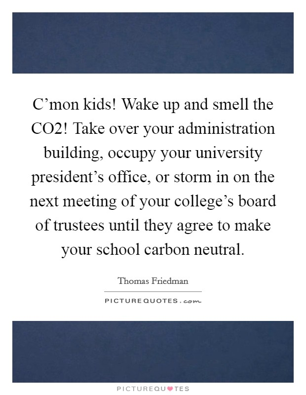 C'mon kids! Wake up and smell the CO2! Take over your administration building, occupy your university president's office, or storm in on the next meeting of your college's board of trustees until they agree to make your school carbon neutral Picture Quote #1
