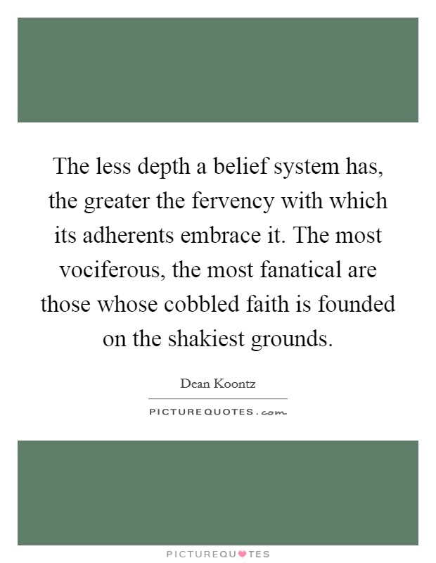 The less depth a belief system has, the greater the fervency with which its adherents embrace it. The most vociferous, the most fanatical are those whose cobbled faith is founded on the shakiest grounds Picture Quote #1