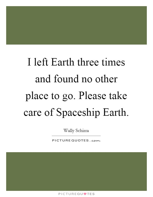 I left Earth three times and found no other place to go. Please take care of Spaceship Earth Picture Quote #1