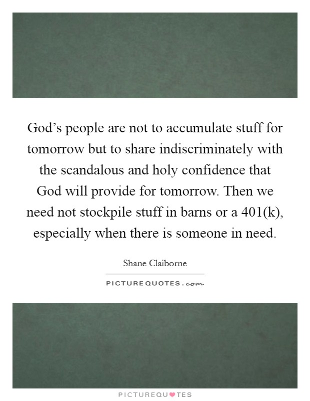 God's people are not to accumulate stuff for tomorrow but to share indiscriminately with the scandalous and holy confidence that God will provide for tomorrow. Then we need not stockpile stuff in barns or a 401(k), especially when there is someone in need Picture Quote #1