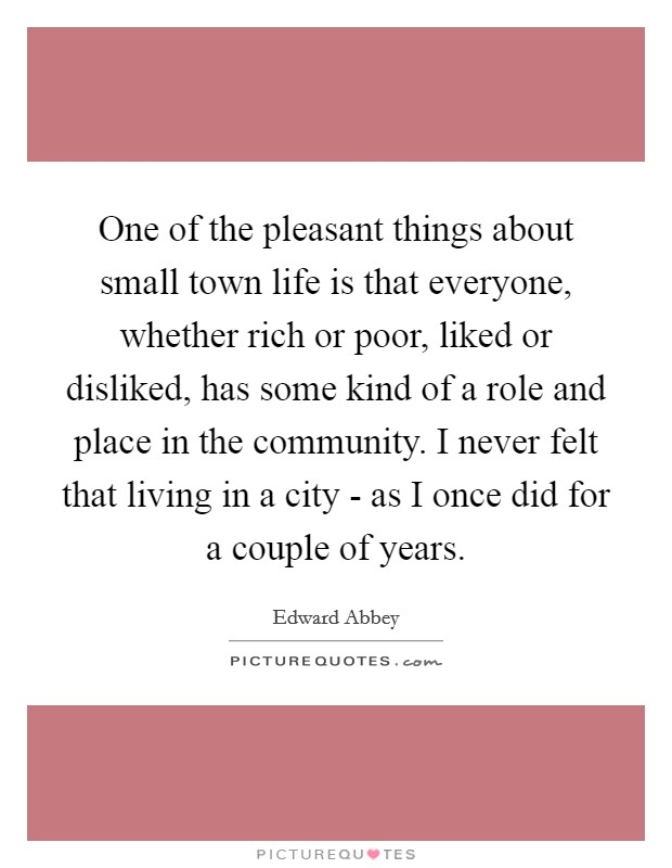 One of the pleasant things about small town life is that everyone, whether rich or poor, liked or disliked, has some kind of a role and place in the community. I never felt that living in a city - as I once did for a couple of years Picture Quote #1