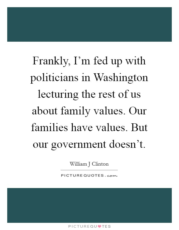 Frankly, I'm fed up with politicians in Washington lecturing the rest of us about family values. Our families have values. But our government doesn't Picture Quote #1