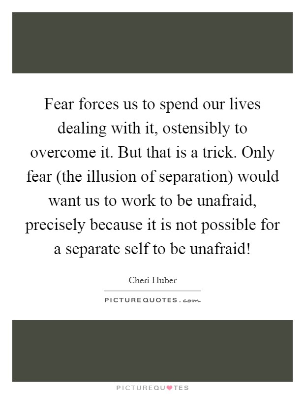Fear forces us to spend our lives dealing with it, ostensibly to overcome it. But that is a trick. Only fear (the illusion of separation) would want us to work to be unafraid, precisely because it is not possible for a separate self to be unafraid! Picture Quote #1
