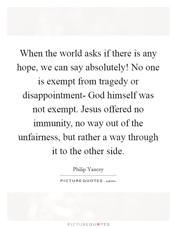 When the world asks if there is any hope, we can say absolutely! No one is exempt from tragedy or disappointment- God himself was not exempt. Jesus offered no immunity, no way out of the unfairness, but rather a way through it to the other side Picture Quote #1