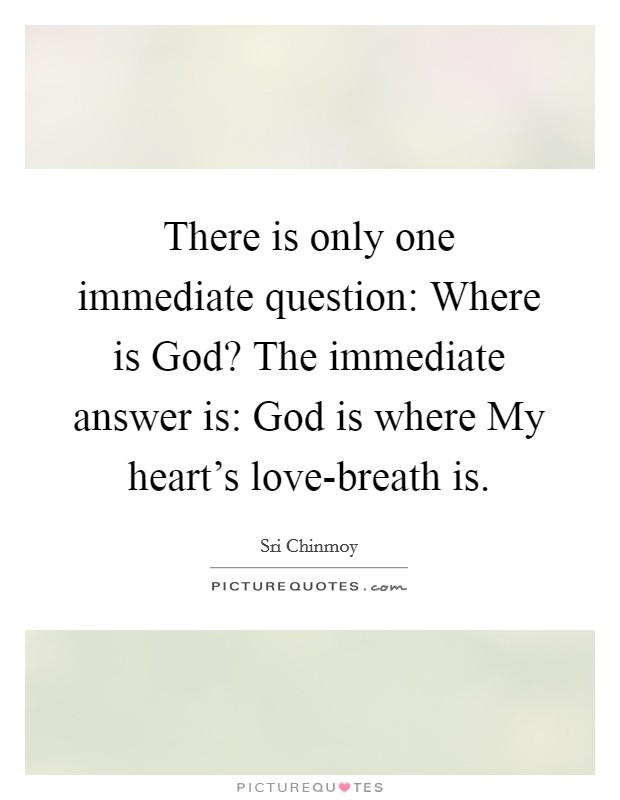 There is only one immediate question: Where is God? The immediate answer is: God is where My heart's love-breath is Picture Quote #1