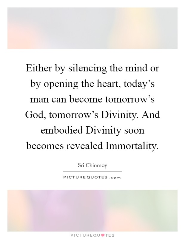Either by silencing the mind or by opening the heart, today's man can become tomorrow's God, tomorrow's Divinity. And embodied Divinity soon becomes revealed Immortality Picture Quote #1
