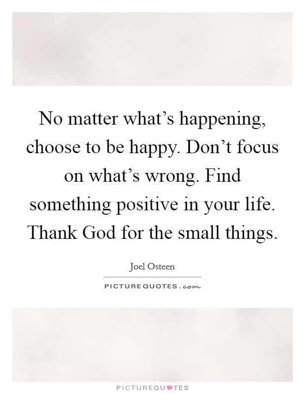 No matter what's happening, choose to be happy. Don't focus on what's wrong. Find something positive in your life. Thank God for the small things Picture Quote #1