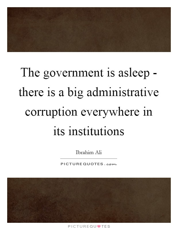 The government is asleep - there is a big administrative corruption everywhere in its institutions Picture Quote #1