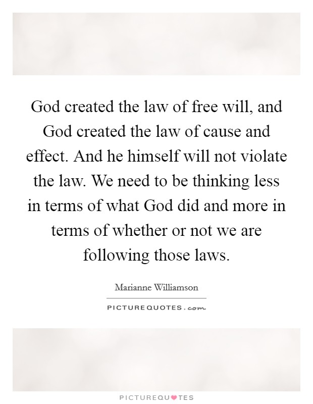 God created the law of free will, and God created the law of cause and effect. And he himself will not violate the law. We need to be thinking less in terms of what God did and more in terms of whether or not we are following those laws Picture Quote #1