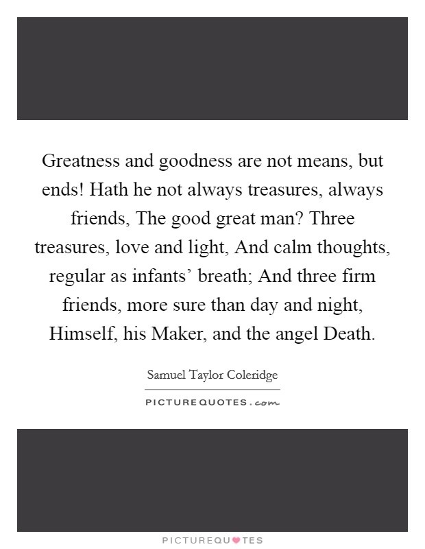 Greatness and goodness are not means, but ends! Hath he not always treasures, always friends, The good great man? Three treasures, love and light, And calm thoughts, regular as infants' breath; And three firm friends, more sure than day and night, Himself, his Maker, and the angel Death Picture Quote #1