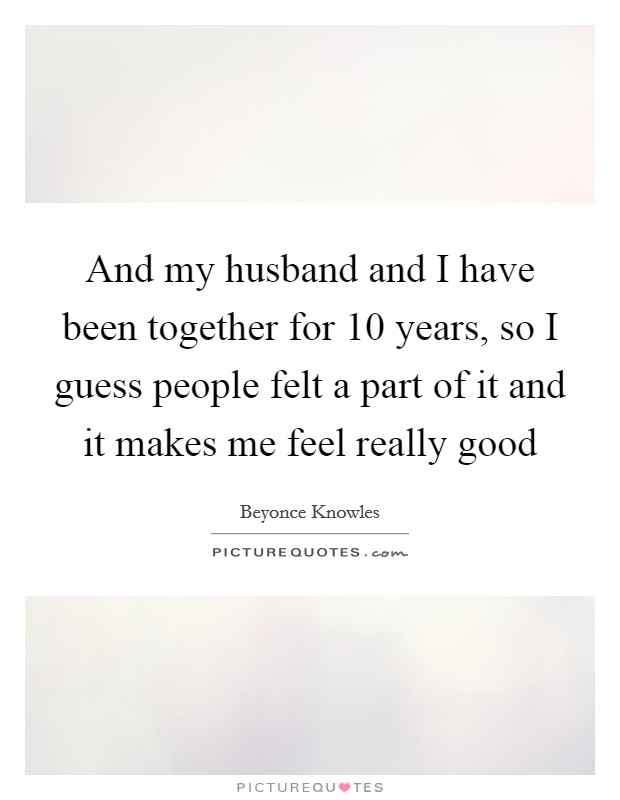 And my husband and I have been together for 10 years, so I guess people felt a part of it and it makes me feel really good Picture Quote #1