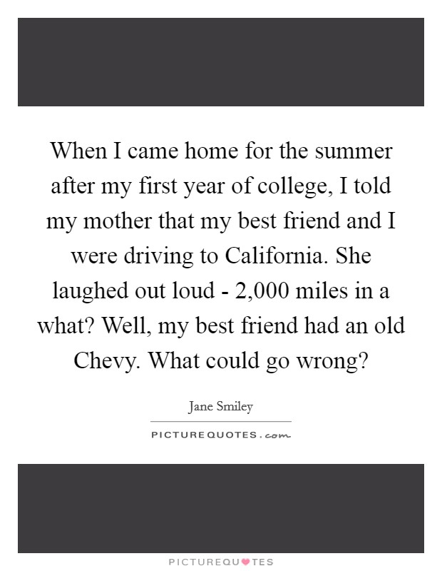 When I came home for the summer after my first year of college, I told my mother that my best friend and I were driving to California. She laughed out loud - 2,000 miles in a what? Well, my best friend had an old Chevy. What could go wrong? Picture Quote #1