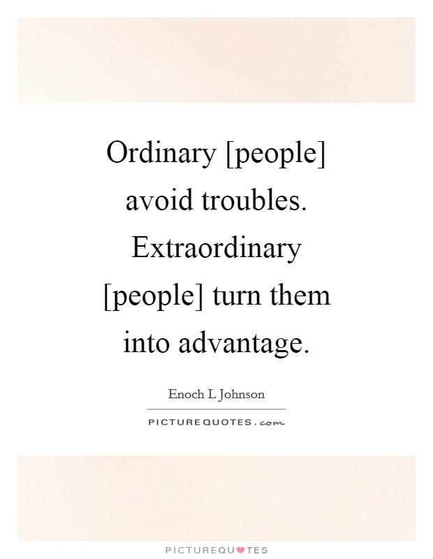 Ordinary [people] avoid troubles. Extraordinary [people] turn them into advantage Picture Quote #1