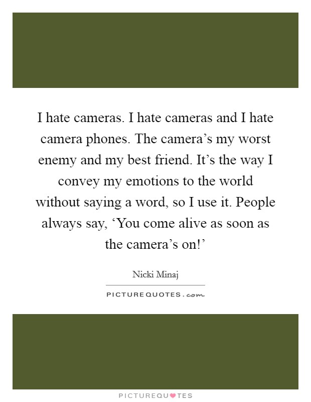 I hate cameras. I hate cameras and I hate camera phones. The camera's my worst enemy and my best friend. It's the way I convey my emotions to the world without saying a word, so I use it. People always say, 'You come alive as soon as the camera's on!' Picture Quote #1