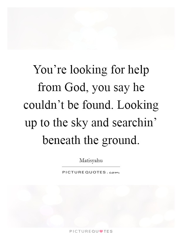 You're looking for help from God, you say he couldn't be found. Looking up to the sky and searchin' beneath the ground Picture Quote #1