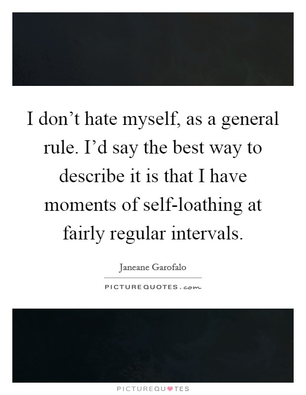 I don't hate myself, as a general rule. I'd say the best way to describe it is that I have moments of self-loathing at fairly regular intervals Picture Quote #1
