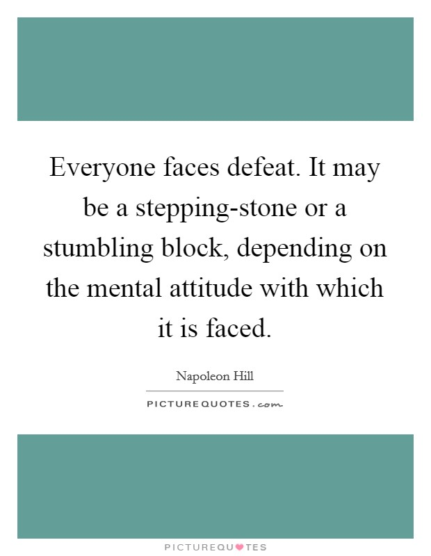 Everyone faces defeat. It may be a stepping-stone or a stumbling block, depending on the mental attitude with which it is faced Picture Quote #1