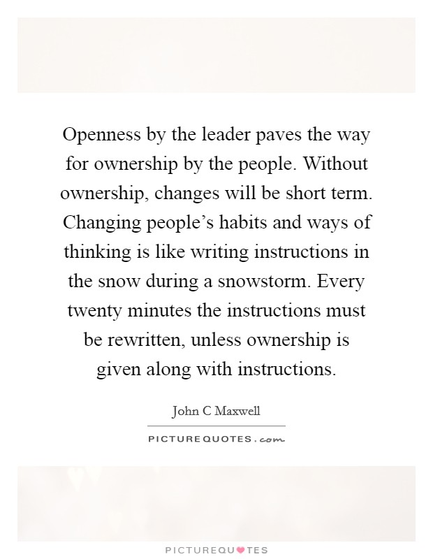 Openness by the leader paves the way for ownership by the people. Without ownership, changes will be short term. Changing people's habits and ways of thinking is like writing instructions in the snow during a snowstorm. Every twenty minutes the instructions must be rewritten, unless ownership is given along with instructions Picture Quote #1
