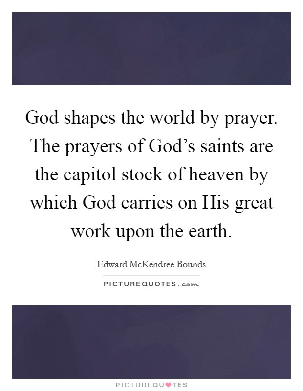 God shapes the world by prayer. The prayers of God's saints are the capitol stock of heaven by which God carries on His great work upon the earth Picture Quote #1