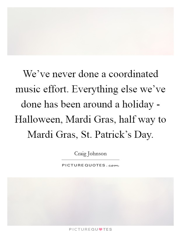 We've never done a coordinated music effort. Everything else we've done has been around a holiday - Halloween, Mardi Gras, half way to Mardi Gras, St. Patrick's Day Picture Quote #1