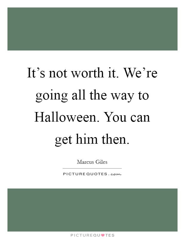 It's not worth it. We're going all the way to Halloween. You can get him then Picture Quote #1