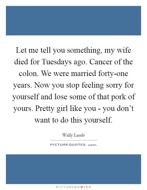 Let me tell you something, my wife died for Tuesdays ago. Cancer of the colon. We were married forty-one years. Now you stop feeling sorry for yourself and lose some of that pork of yours. Pretty girl like you - you don't want to do this yourself Picture Quote #1