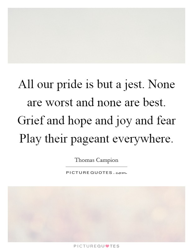 All our pride is but a jest. None are worst and none are best. Grief and hope and joy and fear Play their pageant everywhere Picture Quote #1