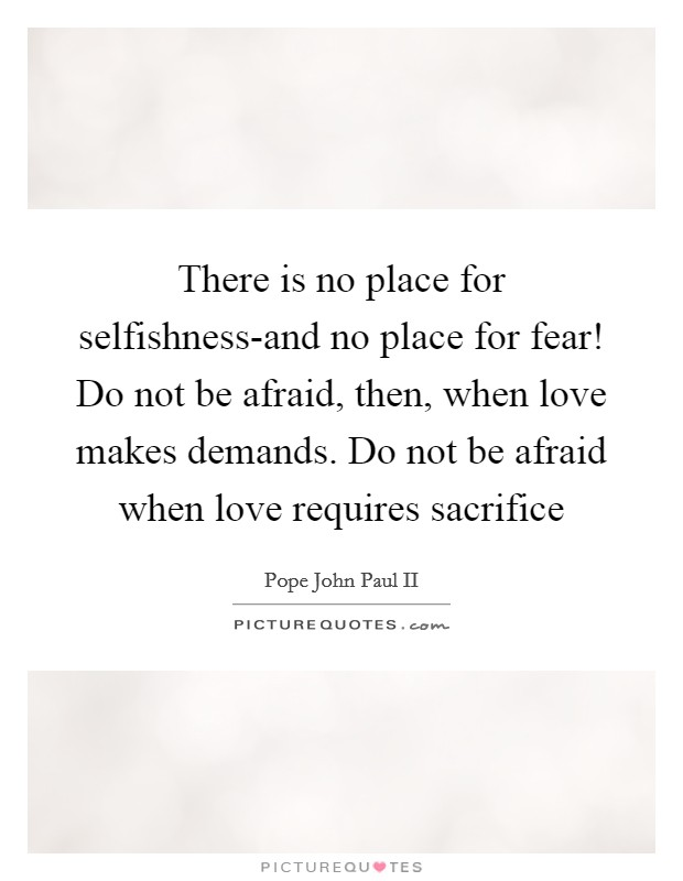 There is no place for selfishness-and no place for fear! Do not be afraid, then, when love makes demands. Do not be afraid when love requires sacrifice Picture Quote #1
